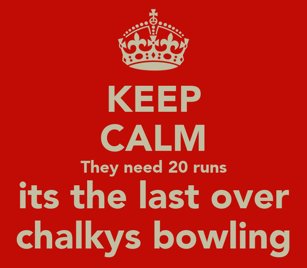 KEEP CALM They need 20 runs its the last over chalkys bowling