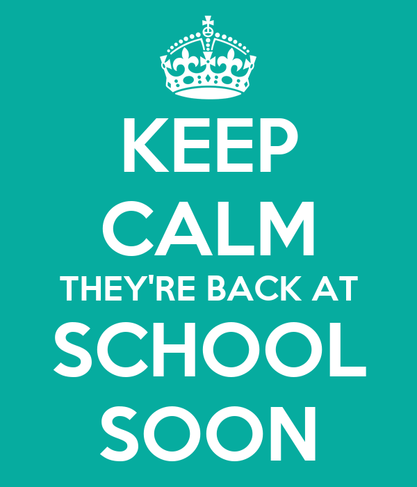 KEEP CALM THEY'RE BACK AT SCHOOL SOON