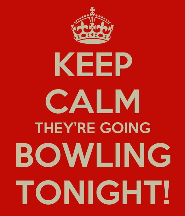 KEEP CALM THEY'RE GOING BOWLING TONIGHT!