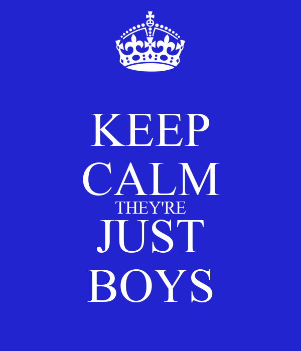 KEEP CALM THEY'RE JUST BOYS