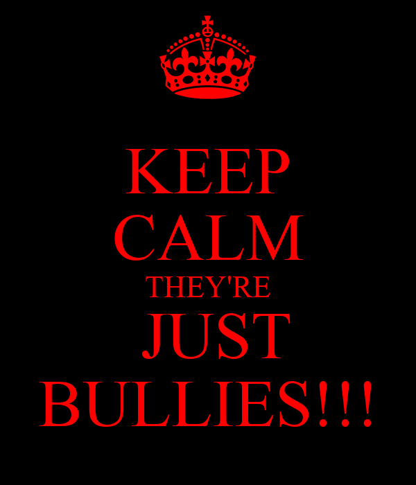 KEEP CALM THEY'RE  JUST BULLIES!!!