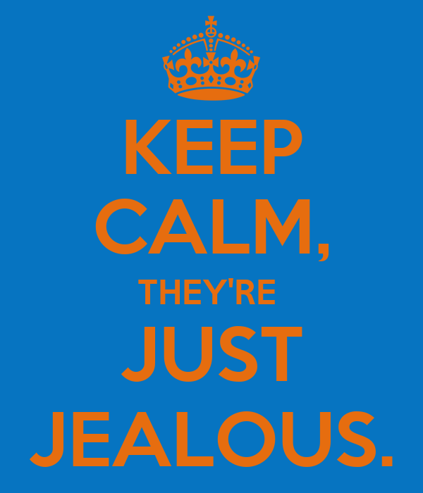 KEEP CALM, THEY'RE  JUST JEALOUS.