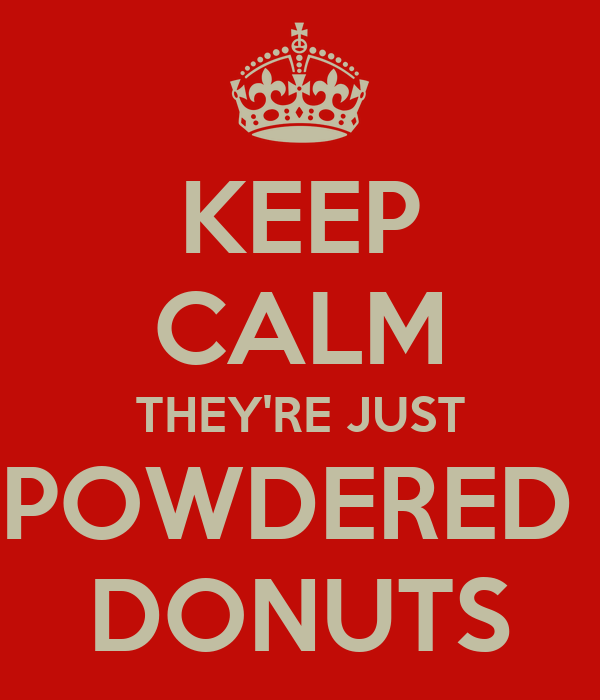 KEEP CALM THEY'RE JUST POWDERED  DONUTS