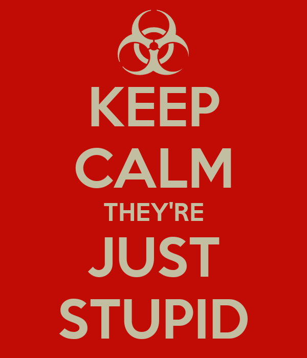 KEEP CALM THEY'RE JUST STUPID