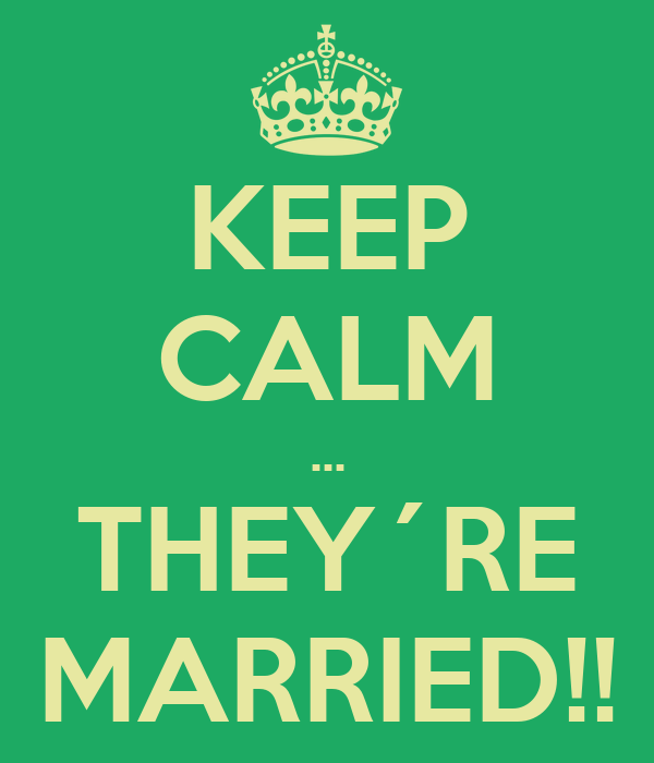 KEEP CALM ... THEY´RE MARRIED!!