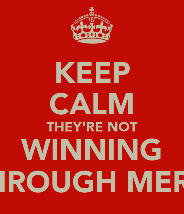 KEEP CALM THEY'RE NOT WINNING THROUGH MERIT