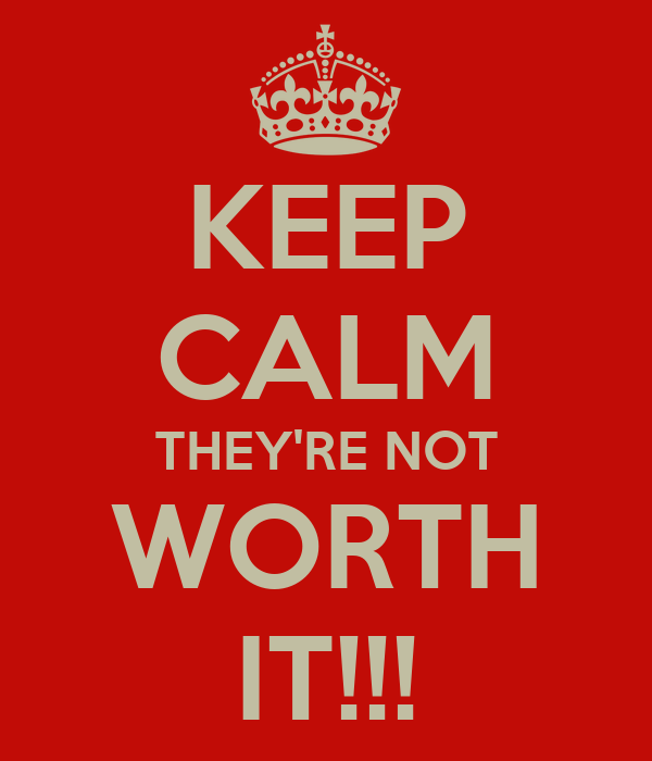 KEEP CALM THEY'RE NOT WORTH IT!!!