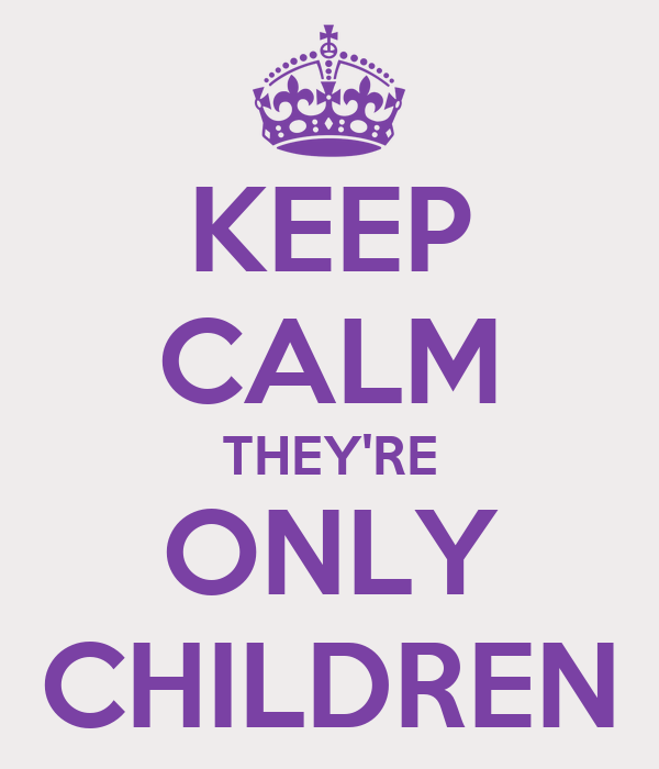 KEEP CALM THEY'RE ONLY CHILDREN
