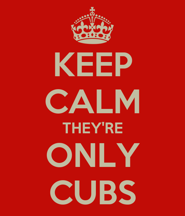 KEEP CALM THEY'RE ONLY CUBS