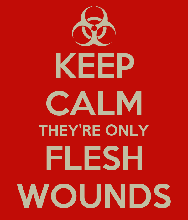 KEEP CALM THEY'RE ONLY FLESH WOUNDS