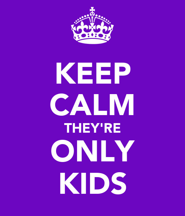 KEEP CALM THEY'RE ONLY KIDS