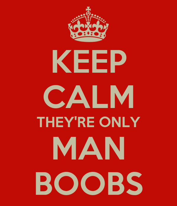 KEEP CALM THEY'RE ONLY MAN BOOBS