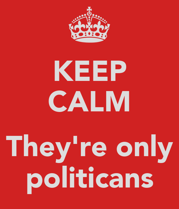 KEEP CALM  They're only politicans