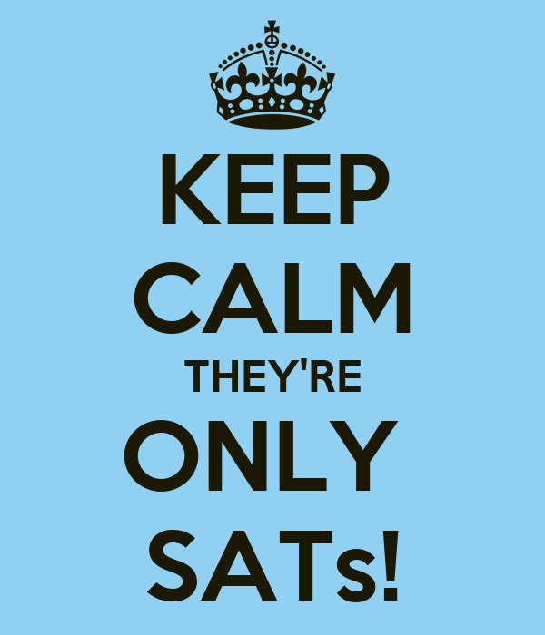 KEEP CALM THEY'RE ONLY  SATs!