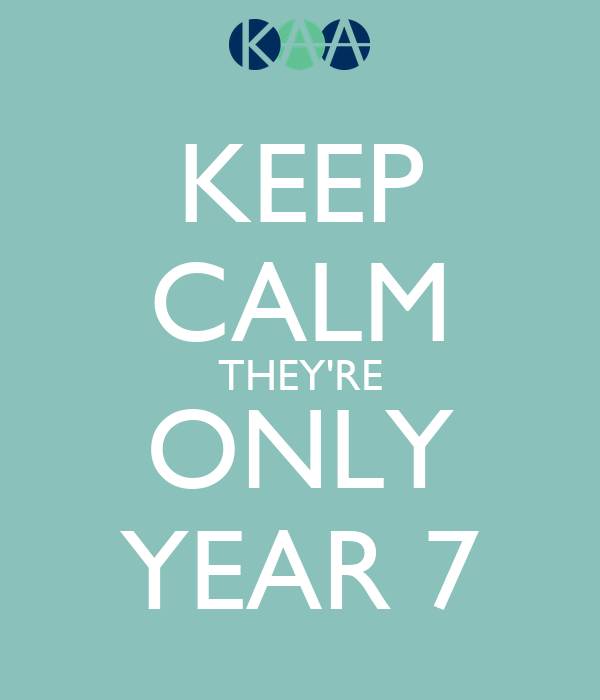 KEEP CALM THEY'RE ONLY YEAR 7