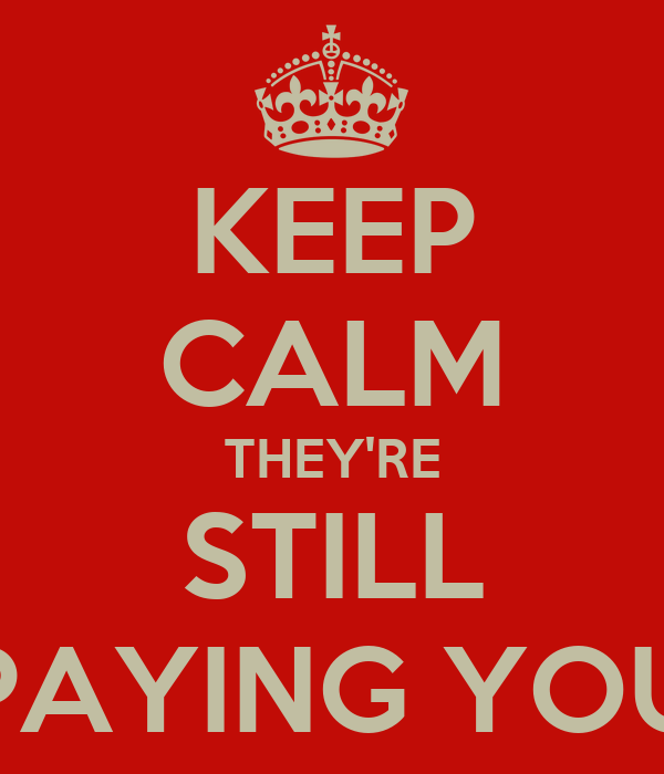 KEEP CALM THEY'RE STILL PAYING YOU