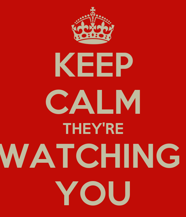 KEEP CALM THEY'RE WATCHING  YOU