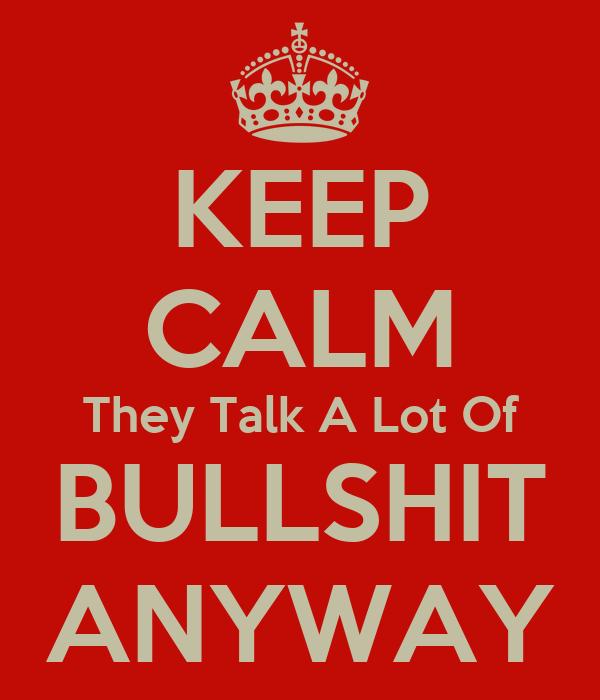 KEEP CALM They Talk A Lot Of BULLSHIT ANYWAY