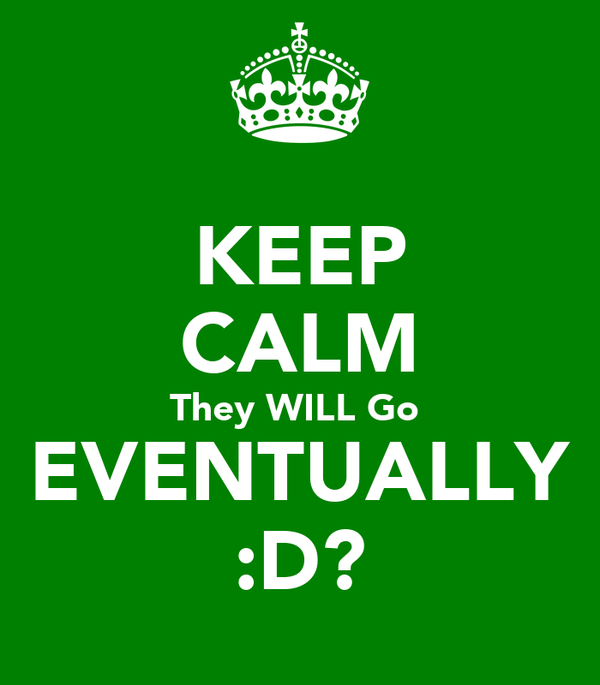 KEEP CALM They WILL Go  EVENTUALLY :D?