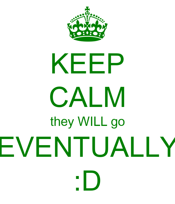 KEEP CALM they WILL go EVENTUALLY :D