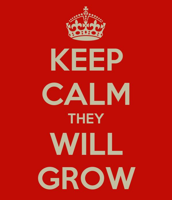 KEEP CALM THEY WILL GROW