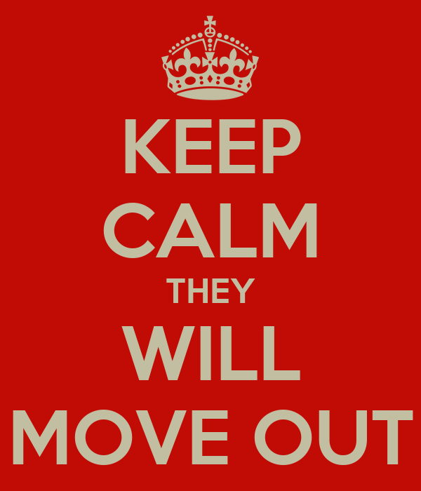 KEEP CALM THEY WILL MOVE OUT
