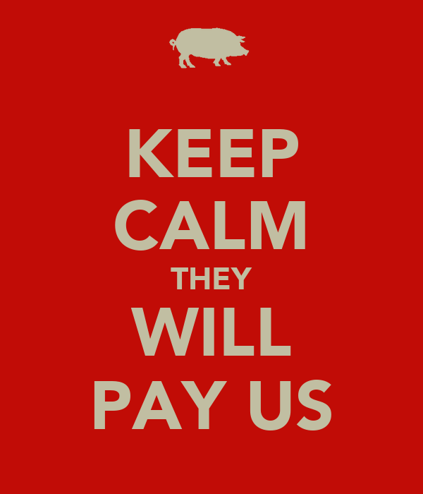 KEEP CALM THEY WILL PAY US