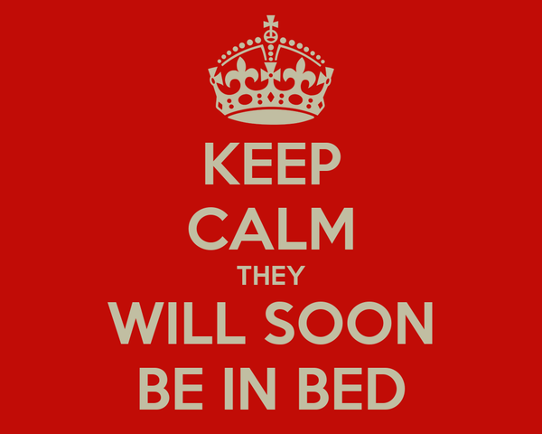 KEEP CALM THEY WILL SOON BE IN BED