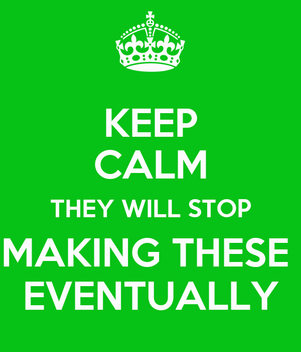 KEEP CALM THEY WILL STOP MAKING THESE  EVENTUALLY