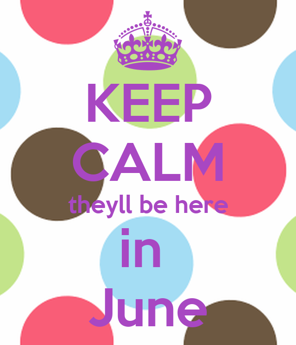 KEEP CALM theyll be here in  June