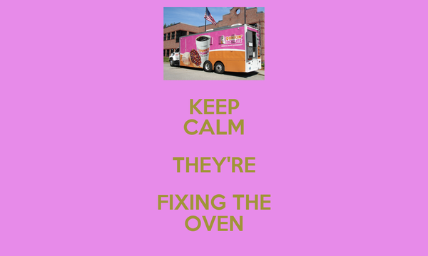 KEEP CALM THEY'RE FIXING THE OVEN