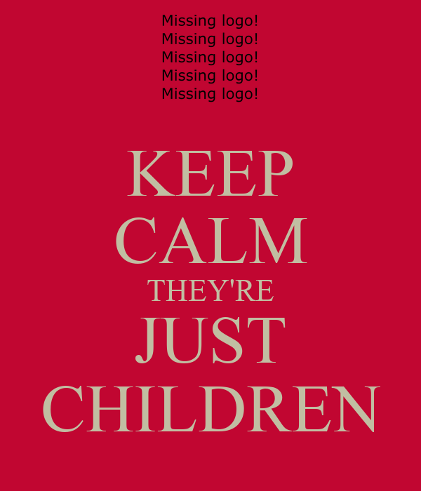 KEEP CALM THEY'RE JUST CHILDREN