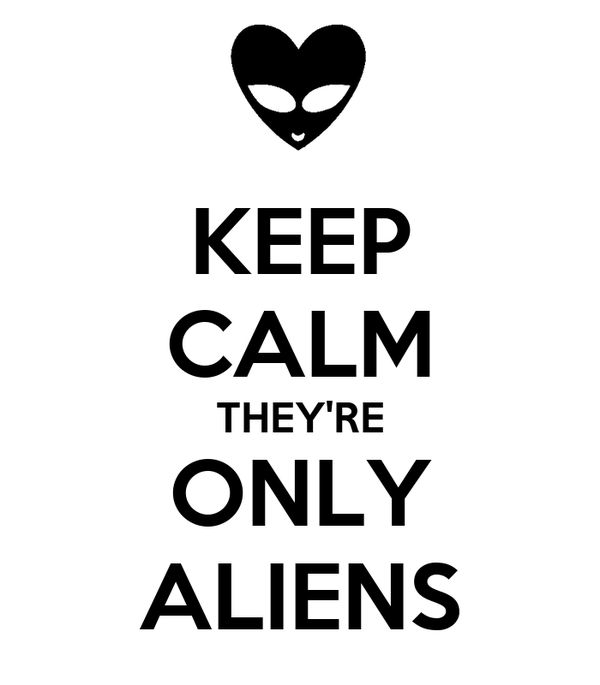 KEEP CALM THEY'RE ONLY ALIENS