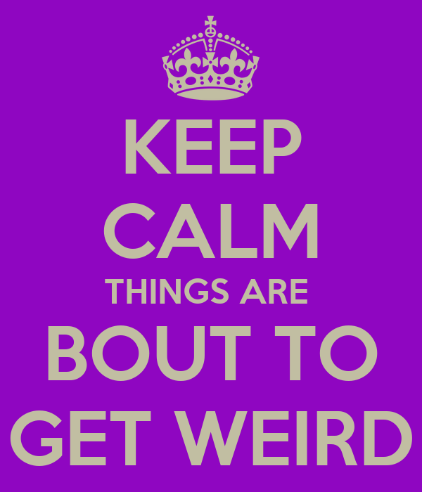 KEEP CALM THINGS ARE  BOUT TO GET WEIRD