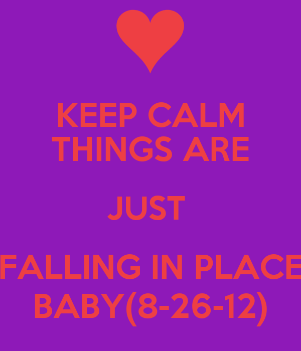 KEEP CALM THINGS ARE JUST  FALLING IN PLACE BABY(8-26-12)