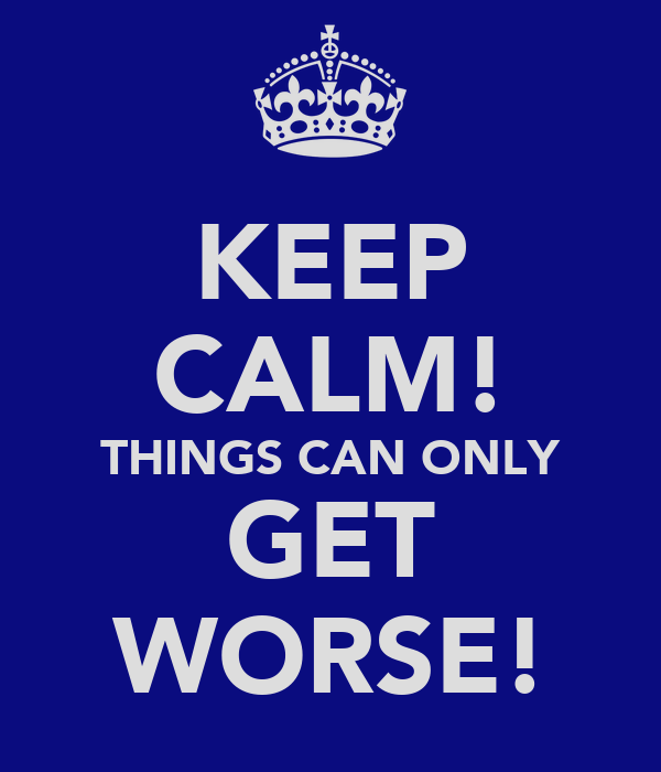 KEEP CALM! THINGS CAN ONLY GET WORSE!