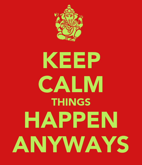 KEEP CALM THINGS HAPPEN ANYWAYS