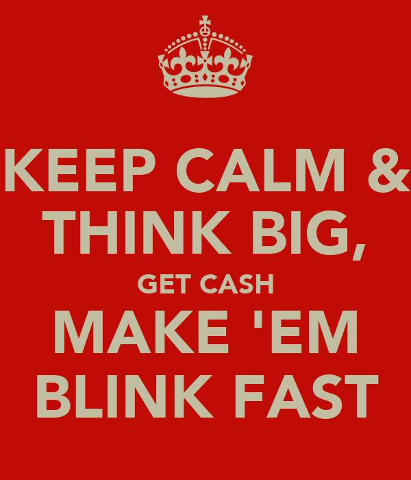 KEEP CALM & THINK BIG, GET CASH MAKE 'EM BLINK FAST