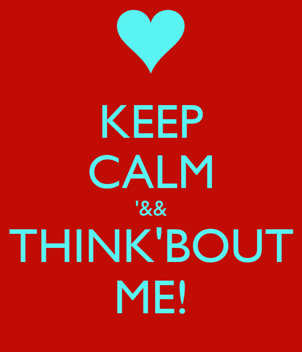 KEEP CALM '&& THINK'BOUT ME!