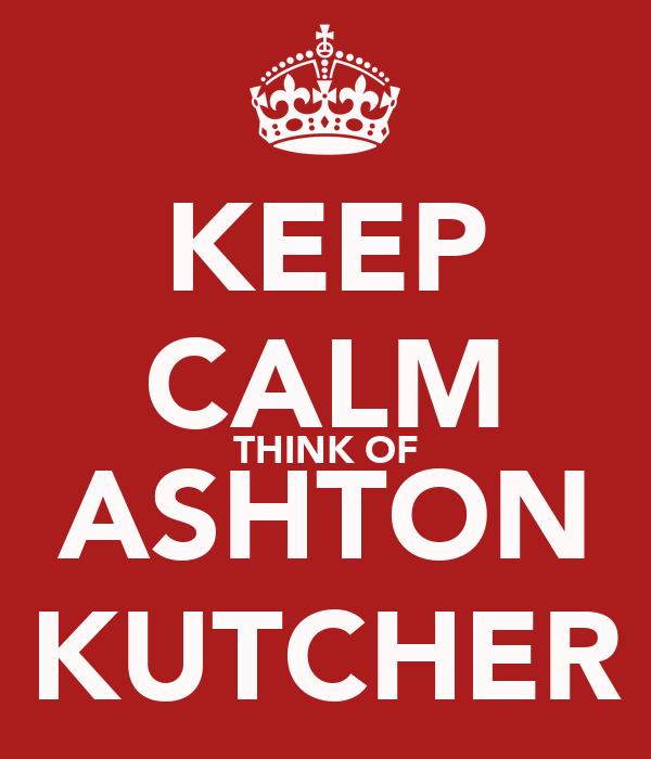 KEEP CALM THINK OF ASHTON KUTCHER