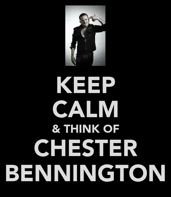 KEEP CALM & THINK OF CHESTER BENNINGTON