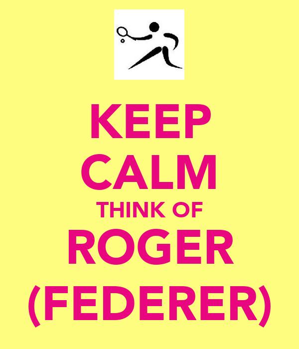 KEEP CALM THINK OF ROGER (FEDERER)