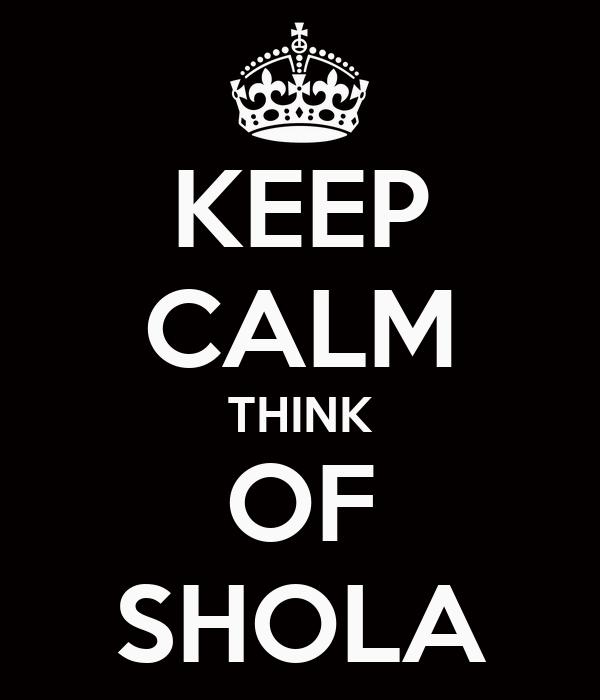 KEEP CALM THINK OF SHOLA