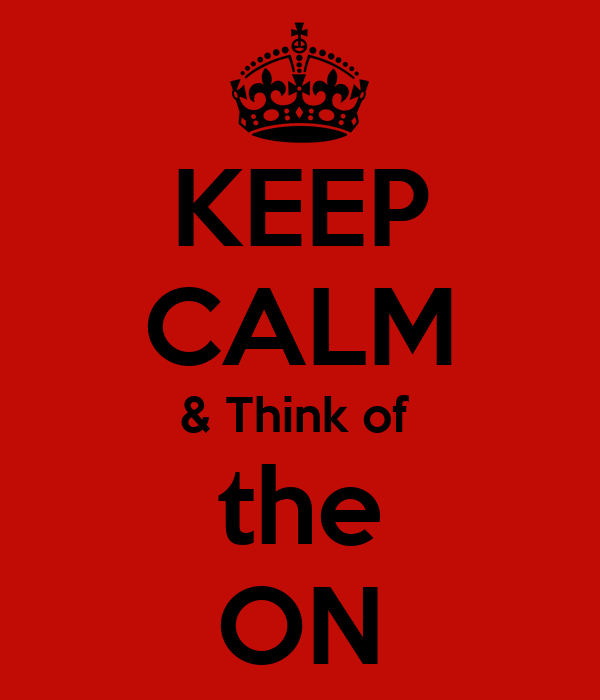 KEEP CALM & Think of  the ON