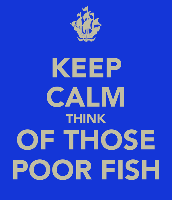 KEEP CALM THINK OF THOSE POOR FISH