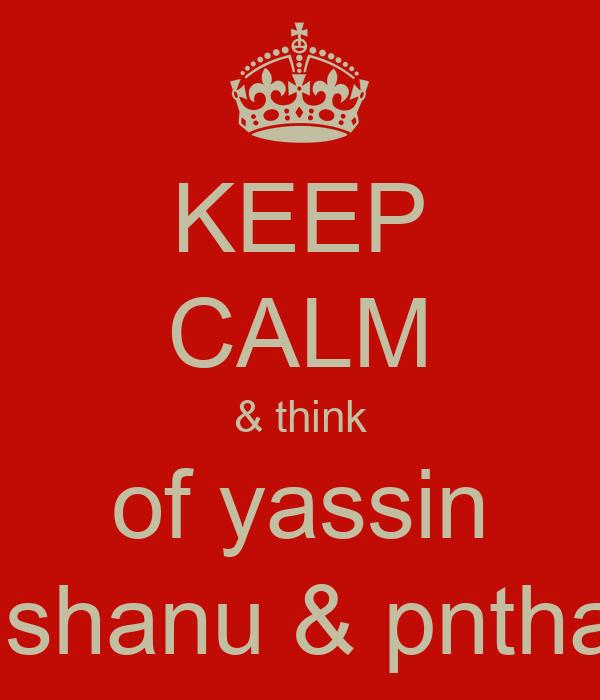 KEEP CALM & think  of yassin   shanu & pntha