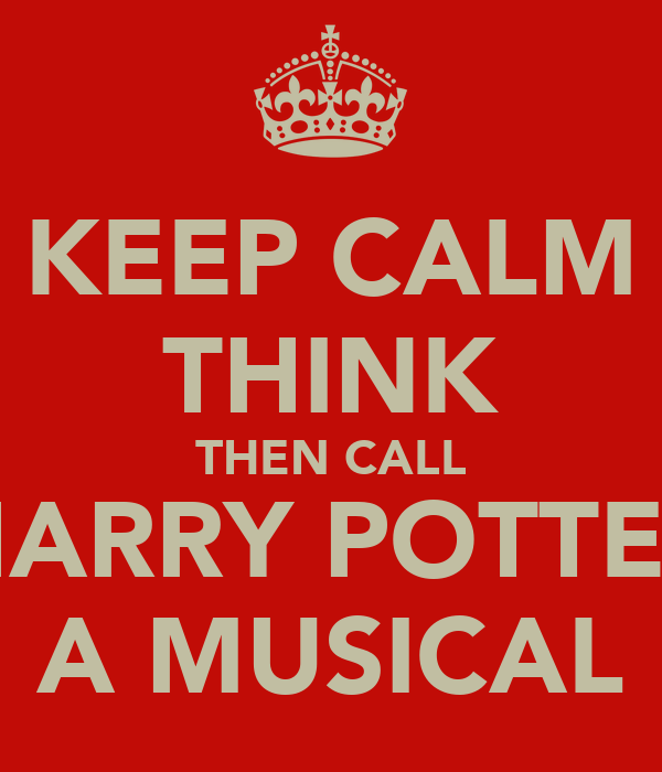 KEEP CALM THINK THEN CALL HARRY POTTER A MUSICAL