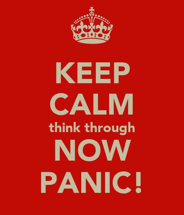 KEEP CALM think through NOW PANIC!
