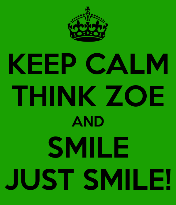 KEEP CALM THINK ZOE AND SMILE JUST SMILE!
