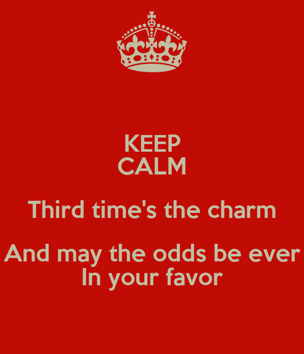 KEEP CALM Third time's the charm And may the odds be ever In your favor